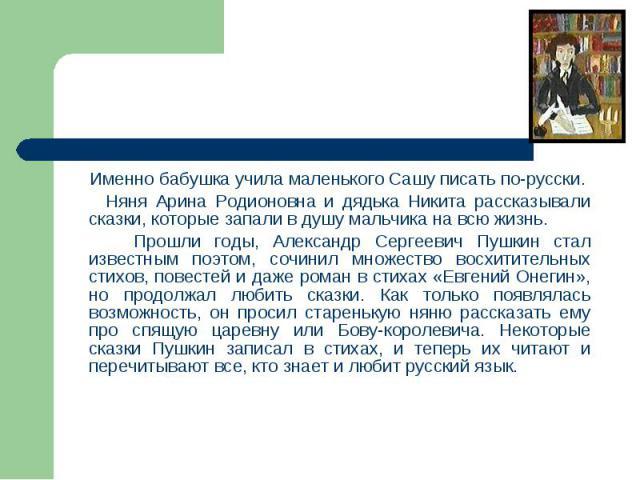 Именно бабушка учила маленького Сашу писать по-русски. Именно бабушка учила маленького Сашу писать по-русски. Няня Арина Родионовна и дядька Никита рассказывали сказки, которые запали в душу мальчика на всю жизнь. Прошли годы, Александр Сергеевич Пу…