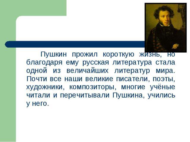 Пушкин прожил короткую жизнь, но благодаря ему русская литература стала одной из величайших литератур мира. Почти все наши великие писатели, поэты, художники, композиторы, многие учёные читали и перечитывали Пушкина, учились у него. Пушкин прожил ко…