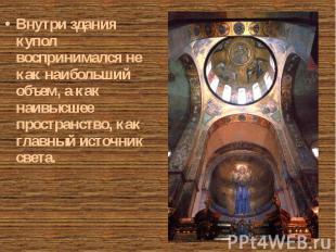 Внутри здания купол воспринимался не как наибольший объем, а как наивысшее прост