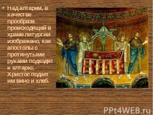 Над алтарем, в качестве прообраза происходящей в храме литургии изображено, как