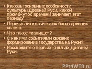 Каковы основные особенности культуры Древней Руси, какой промежуток времени зани