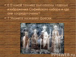 6 В какой технике выполнены главные изображения Софийского собора и где они соср