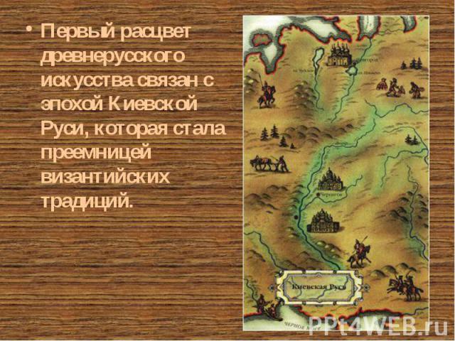 Первый расцвет древнерусского искусства связан с эпохой Киевской Руси, которая стала преемницей византийских традиций. Первый расцвет древнерусского искусства связан с эпохой Киевской Руси, которая стала преемницей византийских традиций.