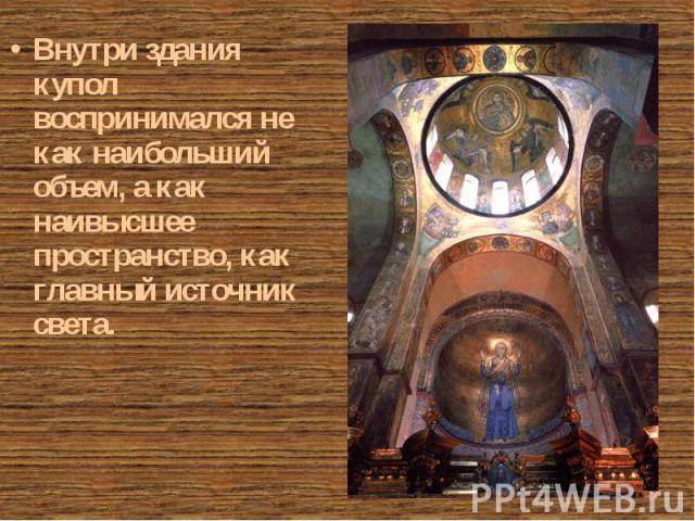 Внутри здания купол воспринимался не как наибольший объем, а как наивысшее пространство, как главный источник света. Внутри здания купол воспринимался не как наибольший объем, а как наивысшее пространство, как главный источник света.