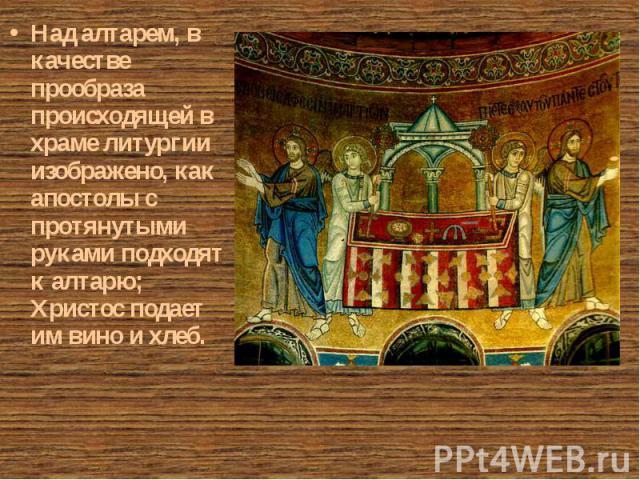 Над алтарем, в качестве прообраза происходящей в храме литургии изображено, как апостолы с протянутыми руками подходят к алтарю; Христос подает им вино и хлеб. Над алтарем, в качестве прообраза происходящей в храме литургии изображено, как апостолы …