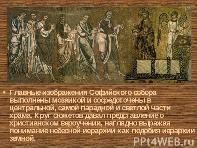 Главные изображения Софийского собора выполнены мозаикой и сосредоточены в центральной, самой парадной и светлой части храма. Круг сюжетов давал представление о христианском вероучении, наглядно выражая понимание небесной иерархии как подобия иерарх…