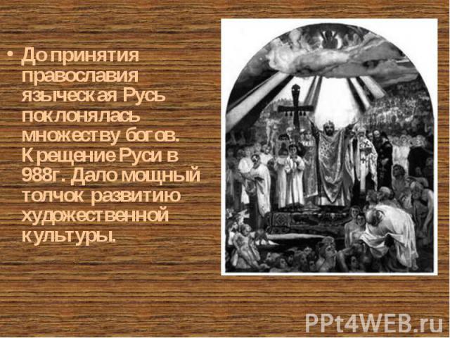 До принятия православия языческая Русь поклонялась множеству богов. Крещение Руси в 988г. Дало мощный толчок развитию художественной культуры. До принятия православия языческая Русь поклонялась множеству богов. Крещение Руси в 988г. Дало мощный толч…