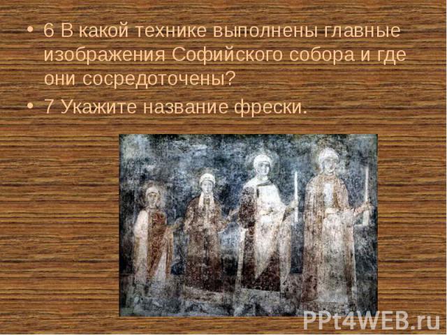 6 В какой технике выполнены главные изображения Софийского собора и где они сосредоточены? 6 В какой технике выполнены главные изображения Софийского собора и где они сосредоточены? 7 Укажите название фрески.