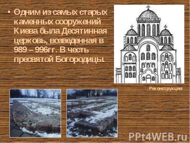 Одним из самых старых каменных сооружений Киева была Десятинная церковь, возведенная в 989 – 996гг. В честь пресвятой Богородицы. Одним из самых старых каменных сооружений Киева была Десятинная церковь, возведенная в 989 – 996гг. В честь пресвятой Б…