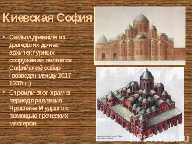Самым древним из дошедших до нас архитектурных сооружений является Софийский собор (возведен между 1017 – 1037гг.) Самым древним из дошедших до нас архитектурных сооружений является Софийский собор (возведен между 1017 – 1037гг.) Строили этот храм в…