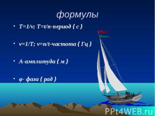 формулы Т=1/ν; Т=t/n-период { с } ν=1/Т; ν=n/t-частота { Гц } А-амплитуда { м }