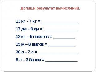 Допиши результат вычислений.  13 кг - 7 кг =__________________ 17 дм – 9 д
