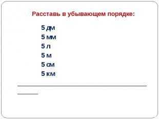Расставь в убывающем порядке:  5 дм 5 мм 5 л 5 м 5 см 5 км _______________
