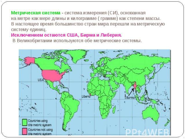 Метрическая система- система измерения (СИ), основанная наметрекак мередлиныикилограмме(грамме) как степенимассы. В настоящее время большинство стран мира перешли на метрическую систему единиц. И…