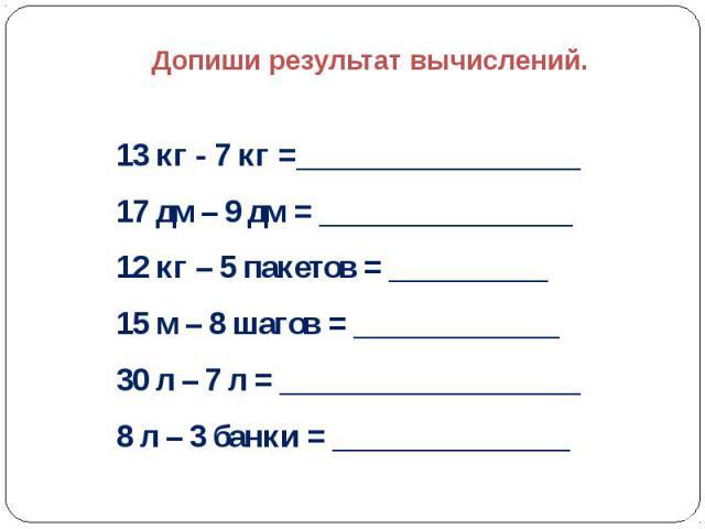 Допиши результат вычислений.  13 кг - 7 кг =__________________ 17 дм – 9 дм = ________________ 12 кг – 5 пакетов = __________ 15 м – 8 шагов = _____________ 30 л – 7 л = ___________________ 8 л – 3 банки = _______________