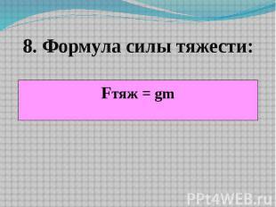 8. Формула силы тяжести: Fтяж = gm