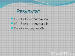 Результат: 12, 11 «+» – отметка «5» 10 – 8 «+» – отметка «4» 7,6 «+» – отметка «