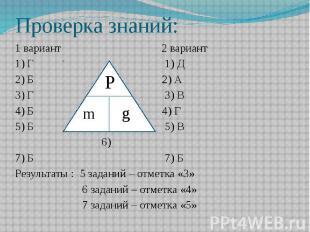 Проверка знаний: 1 вариант 2 вариант 1) Г 1) Д 2) Б 2) А 3) Г 3) В 4) Б 4) Г 5)