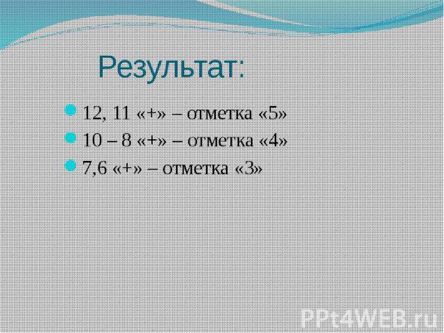 Результат: 12, 11 «+» – отметка «5» 10 – 8 «+» – отметка «4» 7,6 «+» – отметка «3»