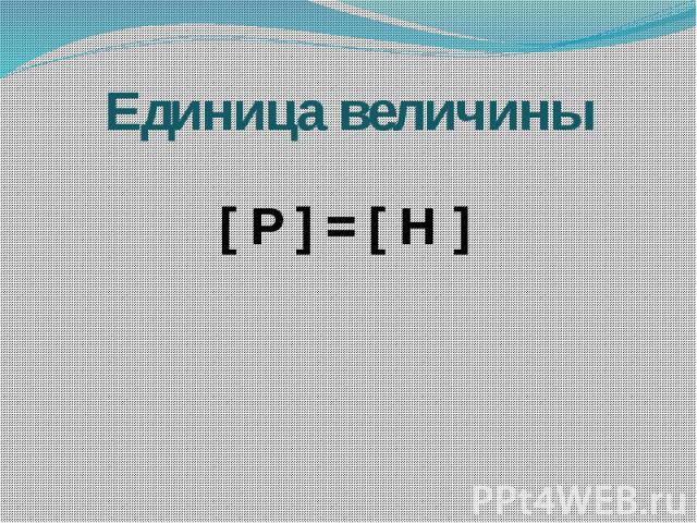 Единица величины [ Р ] = [ Н ]