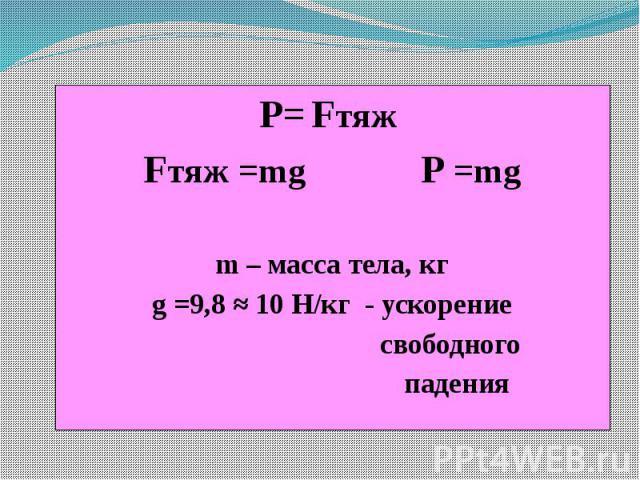 P= Fтяж Fтяж =mg P =mg m – масса тела, кг g =9,8 ≈ 10 Н/кг - ускорение свободного падения
