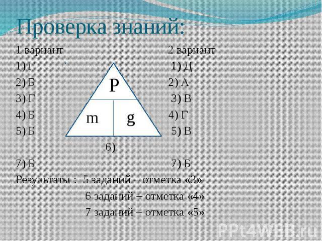 Проверка знаний: 1 вариант 2 вариант 1) Г 1) Д 2) Б 2) А 3) Г 3) В 4) Б 4) Г 5) Б 5) В 6) 7) Б 7) Б Результаты : 5 заданий – отметка «3» 6 заданий – отметка «4» 7 заданий – отметка «5»