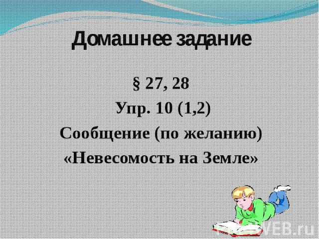 Домашнее задание § 27, 28 Упр. 10 (1,2) Сообщение (по желанию) «Невесомость на Земле»