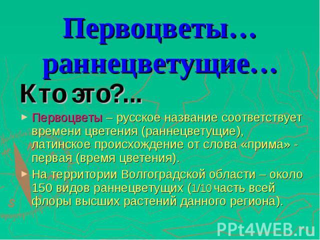Кто это?... Кто это?... Первоцветы – русское название соответствует времени цветения (раннецветущие), латинское происхождение от слова «прима» - первая (время цветения). На территории Волгоградской области – около 150 видов раннецветущих (1/10 часть…