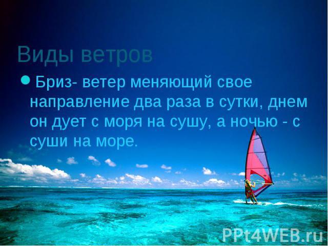 Бриз- ветер меняющий свое направление два раза в сутки, днем он дует с моря на сушу, а ночью - с суши на море. Бриз- ветер меняющий свое направление два раза в сутки, днем он дует с моря на сушу, а ночью - с суши на море.