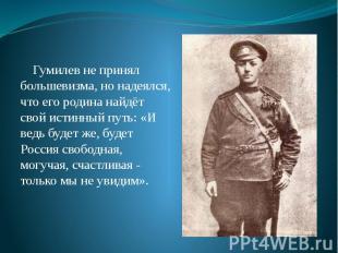 Гумилев не принял большевизма, но надеялся, что его родина найдёт свой истинный