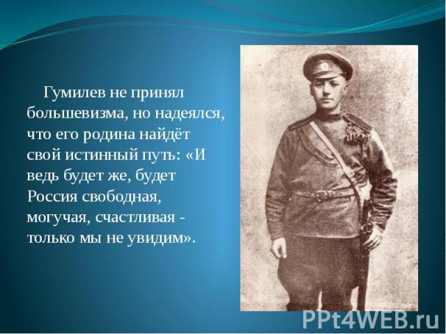 Гумилев не принял большевизма, но надеялся, что его родина найдёт свой истинный путь: «И ведь будет же, будет Россия свободная, могучая, счастливая - только мы не увидим». Гумилев не принял большевизма, но надеялся, что его родина найдёт свой истинн…