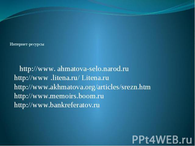 Интернет-ресурсы http://www. ahmatova-selo.narod.ru http://www .litena.ru/ Litena.ru http://www.akhmatova.org/articles/srezn.htm http://www.memoirs.boom.ru http://www.bankreferatov.ru