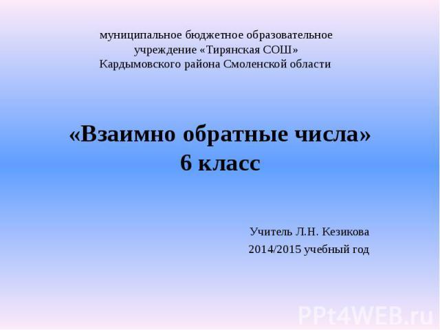 «Взаимно обратные числа» 6 класс Учитель Л.Н. Кезикова 2014/2015 учебный год