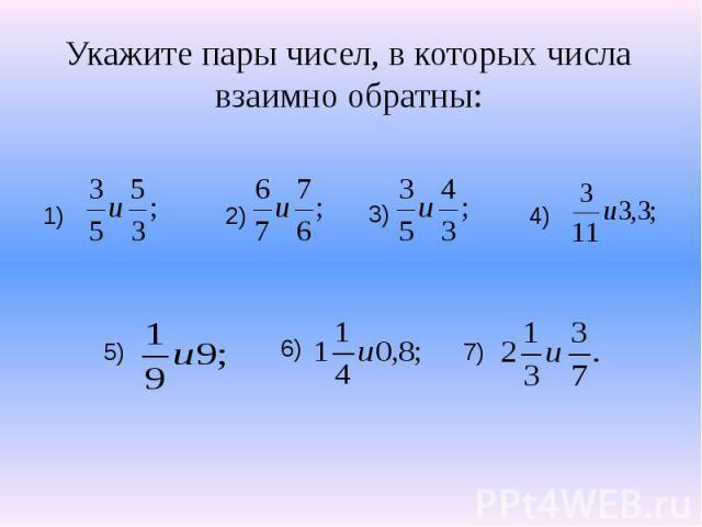 Укажите пары чисел, в которых числа взаимно обратны: