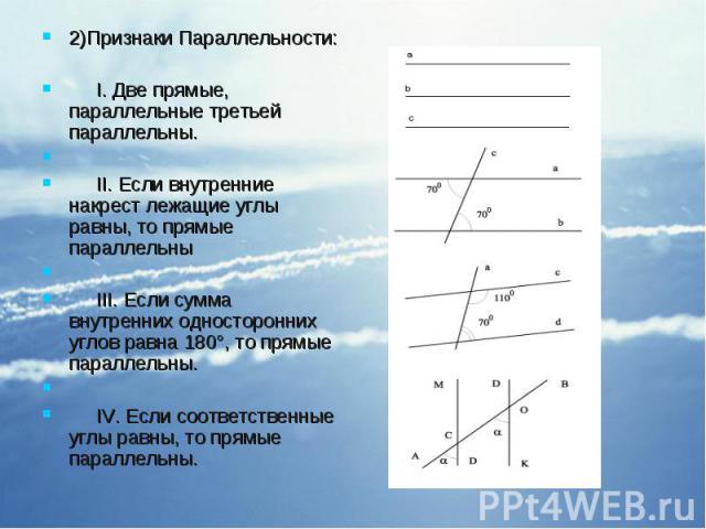 2)Признаки Параллельности: 2)Признаки Параллельности: I. Две прямые, параллельные третьей параллельны. II. Если внутренние накрест лежащие углы равны, то прямые параллельны III. Если сумма внутренних односторонних углов равна 180°, то прямые паралле…