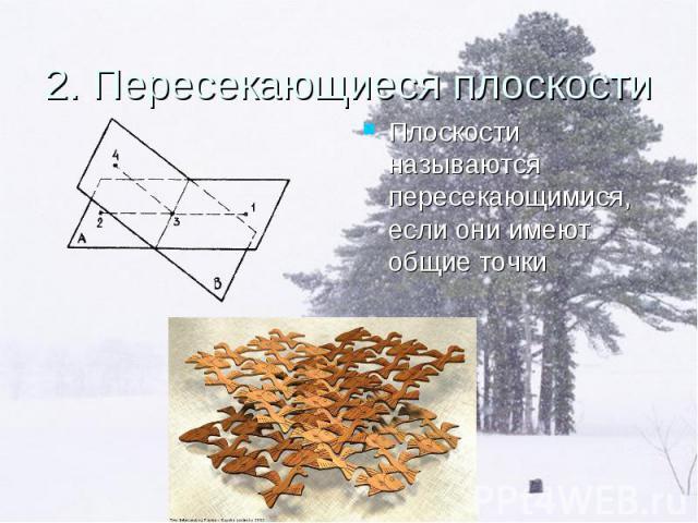 Плоскости называются пересекающимися, если они имеют общие точки Плоскости называются пересекающимися, если они имеют общие точки