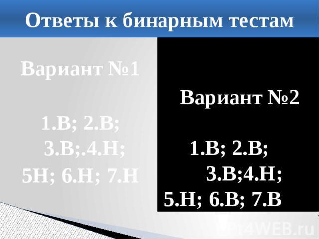 Ответы к бинарным тестам Вариант №1 1.В; 2.В; 3.В;.4.Н; 5Н; 6.Н; 7.Н