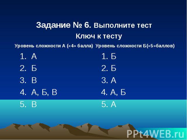 Задание № 6. Выполните тест Ключ к тесту Уровень сложности А («4» балла) Уровень сложности Б(«5»баллов) 1. А 1. Б 2. Б 2. Б 3. В 3. А 4. А, Б, В 4. А, Б 5. В 5. А