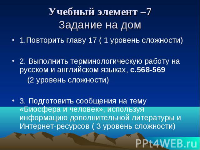 Учебный элемент –7 Задание на дом 1.Повторить главу 17 ( 1 уровень сложности) 2. Выполнить терминологическую работу на русском и английском языках, с.568-569 (2 уровень сложности) 3. Подготовить сообщения на тему «Биосфера и человек», используя инфо…