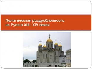 Политическая раздробленность на Руси в XIII– XIV веках