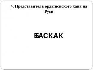 4. Представитель ордынснского хана на Руси
