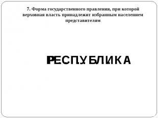 7. Форма государственного правления, при которой верховная власть принадлежит из