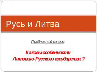 Русь и Литва Проблемный вопрос: Каковы особенности Литовско-Русского государства