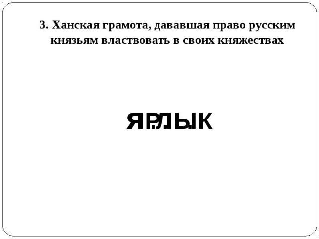3. Ханская грамота, дававшая право русским князьям властвовать в своих княжествах