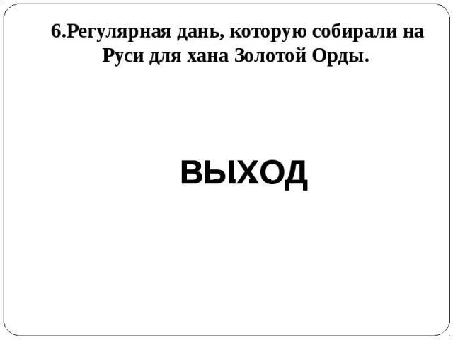 6.Регулярная дань, которую собирали на Руси для хана Золотой Орды.