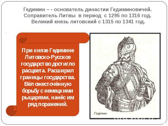 Гедимин – - основатель династии Гедиминовичей. Соправитель Литвы в период с 1295 по 1316 год. Великий князь литовский с 1315 по 1341 год.