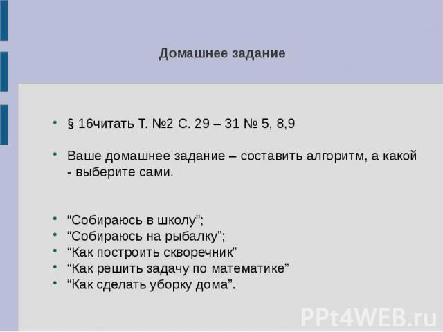 """Домашнее задание § 16читать Т. №2 С. 29 – 31 № 5, 8,9 Ваше домашнее задание – составить алгоритм, а какой - выберите сами. """"Собираюсь в школу""""; """"Собираюсь на рыбалку""""; """"Как построить скворечник"""" """"Как решить задачу по математике"""" """"Как сделать уборку дома""""."""