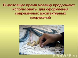В настоящее время мозаику продолжают использовать для оформления современных арх