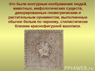 Это были контурные изображения людей, животных, мифологических существ, декориро