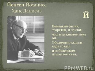 Й Немецкий физик, теоретик, и притом жил в двадцатом веке он. Оболочную модель я